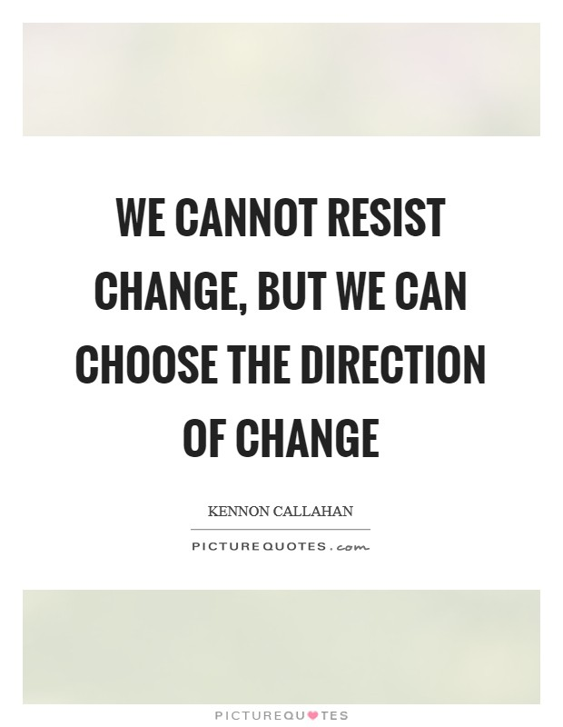 We cannot resist change, but we can choose the direction of change Picture Quote #1