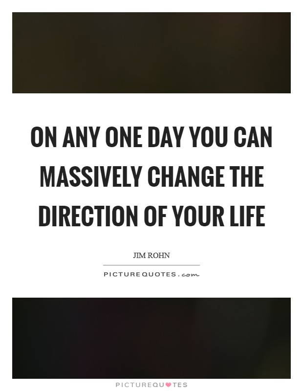 On any one day you can massively change the direction of your life Picture Quote #1