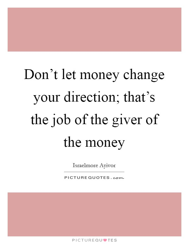 Don't let money change your direction; that's the job of the giver of the money Picture Quote #1