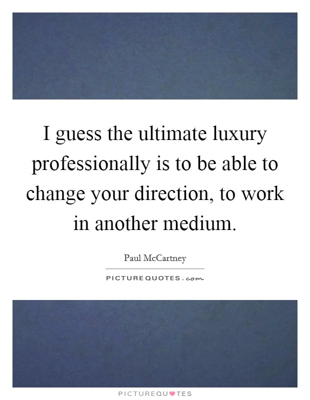 I guess the ultimate luxury professionally is to be able to change your direction, to work in another medium Picture Quote #1
