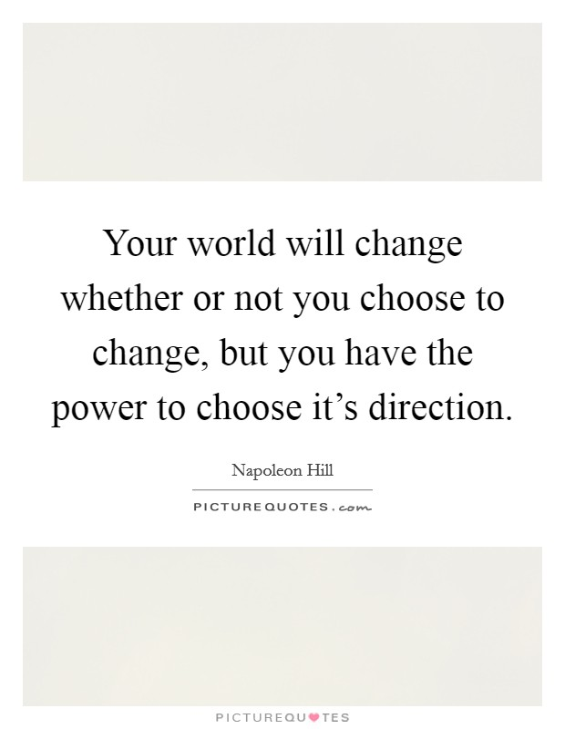 Your world will change whether or not you choose to change, but you have the power to choose it's direction Picture Quote #1