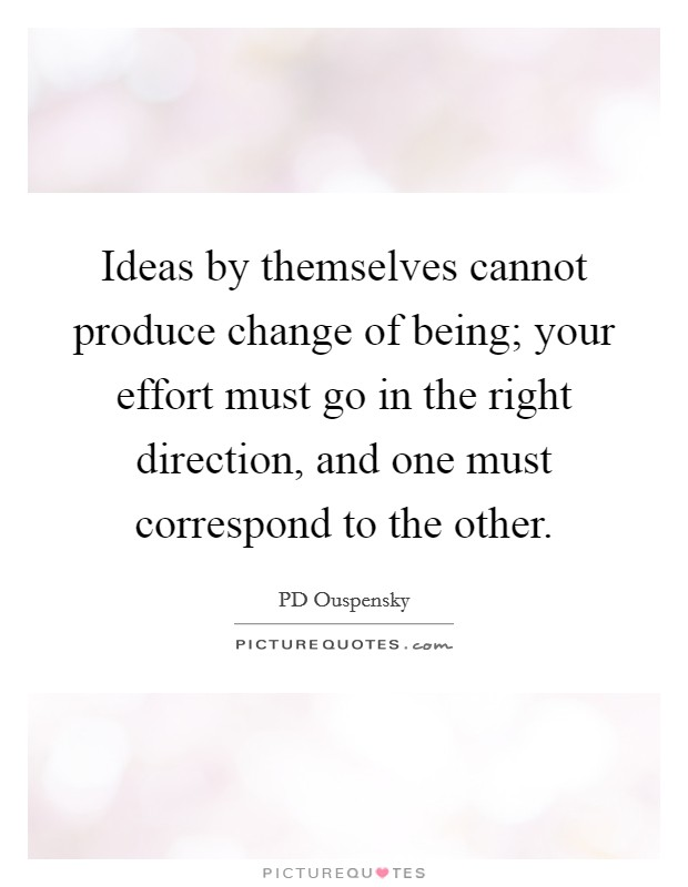 Ideas by themselves cannot produce change of being; your effort must go in the right direction, and one must correspond to the other Picture Quote #1