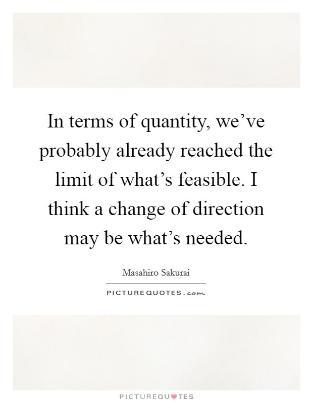 In terms of quantity, we've probably already reached the limit of what's feasible. I think a change of direction may be what's needed Picture Quote #1