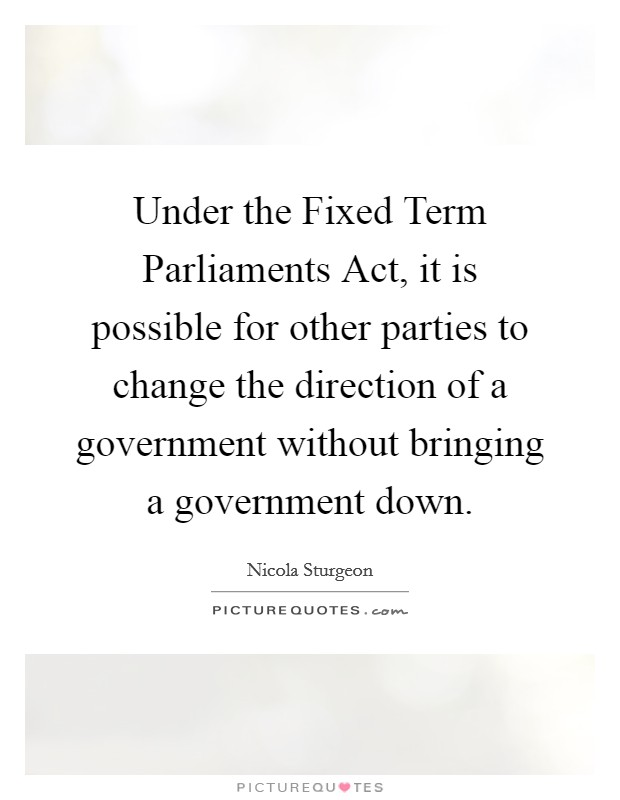 Under the Fixed Term Parliaments Act, it is possible for other parties to change the direction of a government without bringing a government down Picture Quote #1