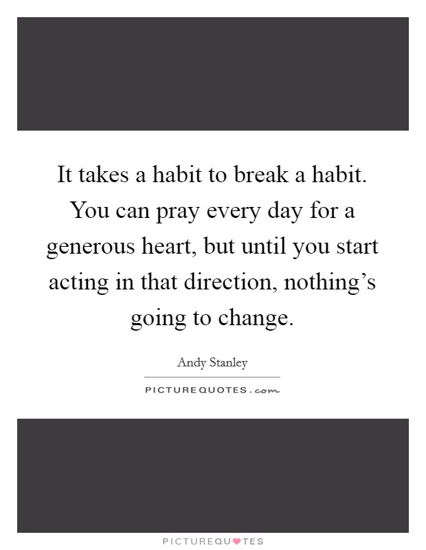 It takes a habit to break a habit. You can pray every day for a generous heart, but until you start acting in that direction, nothing's going to change Picture Quote #1