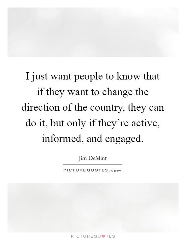 I just want people to know that if they want to change the direction of the country, they can do it, but only if they're active, informed, and engaged Picture Quote #1