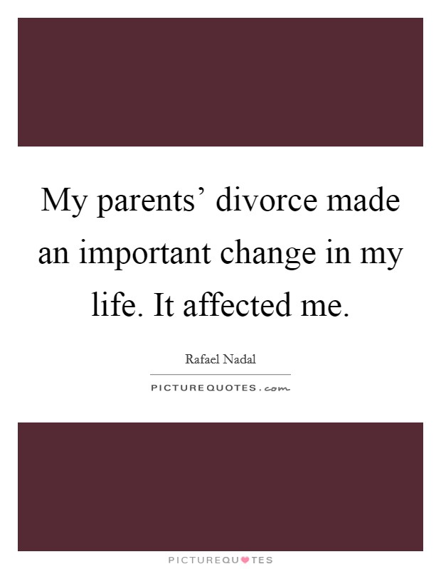 My parents' divorce made an important change in my life. It affected me Picture Quote #1
