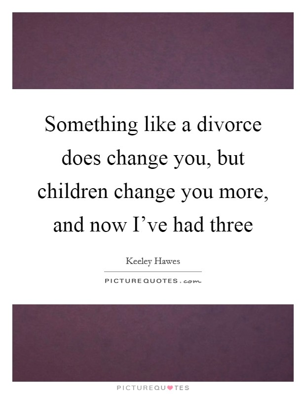 Something like a divorce does change you, but children change you more, and now I've had three Picture Quote #1