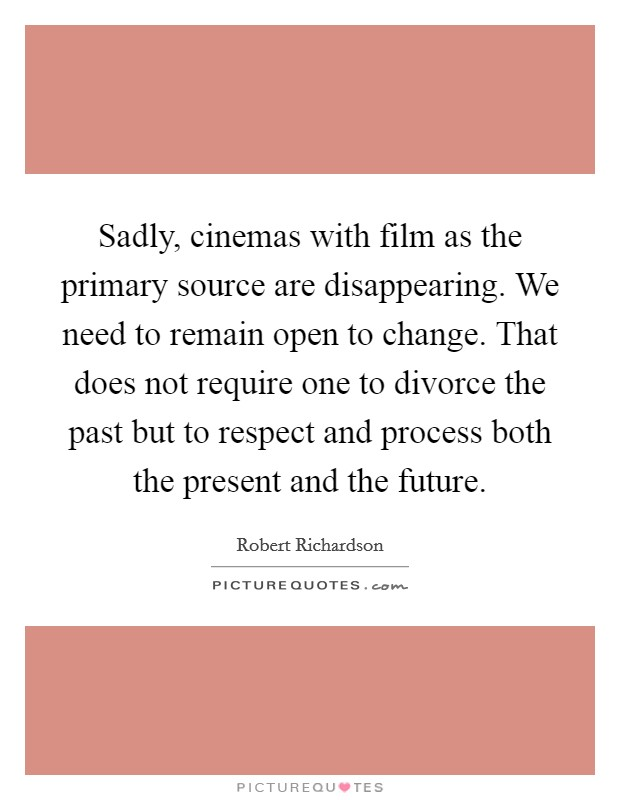 Sadly, cinemas with film as the primary source are disappearing. We need to remain open to change. That does not require one to divorce the past but to respect and process both the present and the future Picture Quote #1
