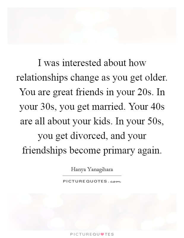 I was interested about how relationships change as you get older. You are great friends in your 20s. In your 30s, you get married. Your 40s are all about your kids. In your 50s, you get divorced, and your friendships become primary again Picture Quote #1