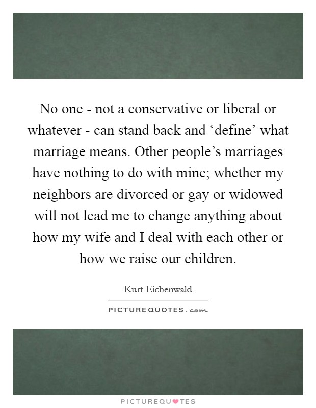 No one - not a conservative or liberal or whatever - can stand back and 'define' what marriage means. Other people's marriages have nothing to do with mine; whether my neighbors are divorced or gay or widowed will not lead me to change anything about how my wife and I deal with each other or how we raise our children Picture Quote #1