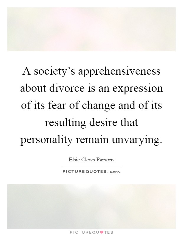 A society's apprehensiveness about divorce is an expression of its fear of change and of its resulting desire that personality remain unvarying Picture Quote #1