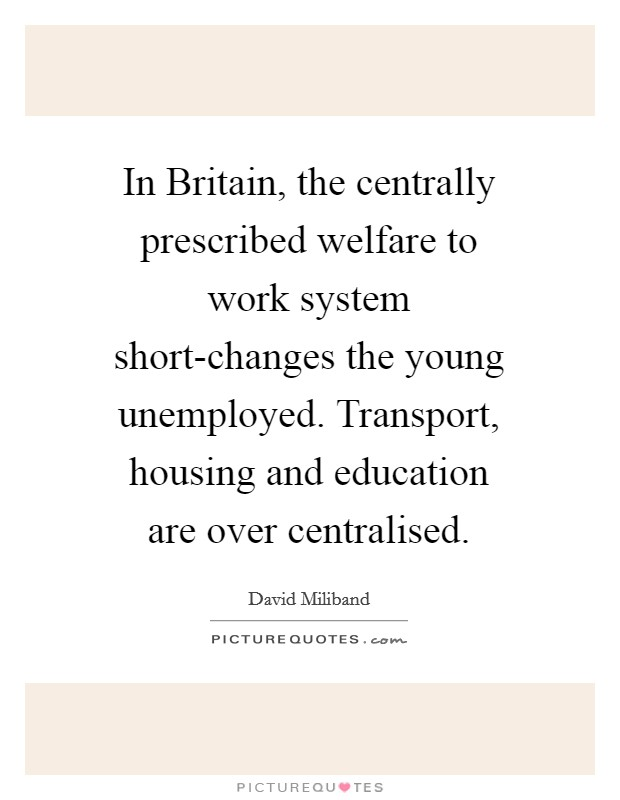 In Britain, the centrally prescribed welfare to work system short-changes the young unemployed. Transport, housing and education are over centralised Picture Quote #1