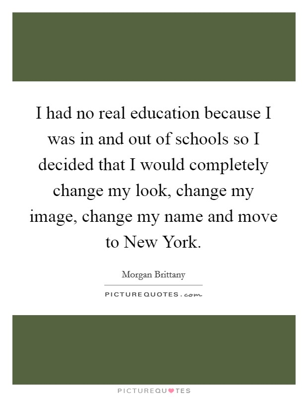 I had no real education because I was in and out of schools so I decided that I would completely change my look, change my image, change my name and move to New York. Picture Quote #1