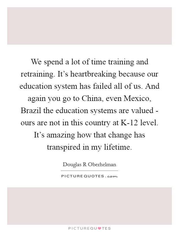 We spend a lot of time training and retraining. It's heartbreaking because our education system has failed all of us. And again you go to China, even Mexico, Brazil the education systems are valued - ours are not in this country at K-12 level. It's amazing how that change has transpired in my lifetime. Picture Quote #1