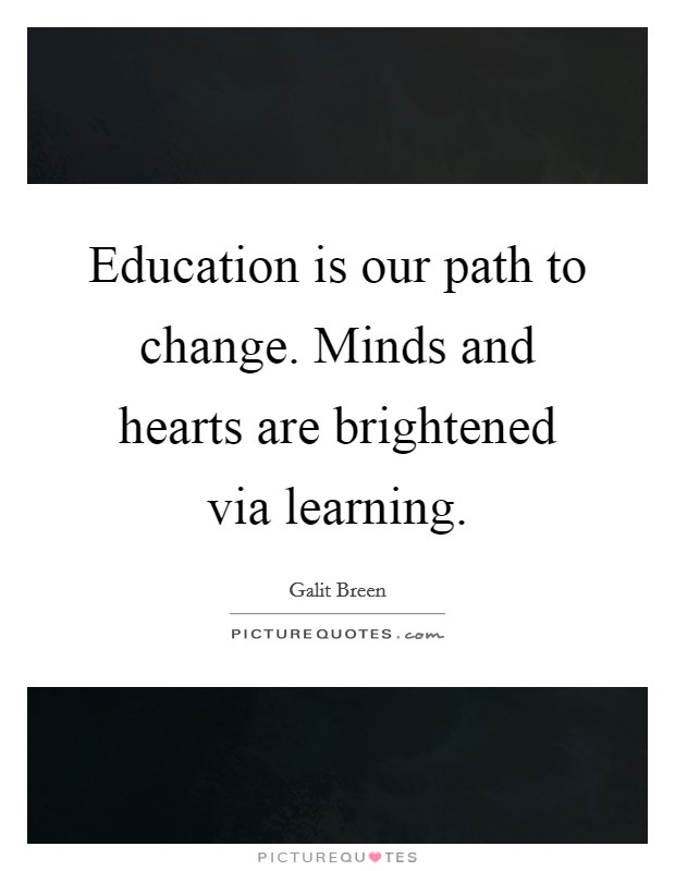 Education is our path to change. Minds and hearts are brightened via learning Picture Quote #1