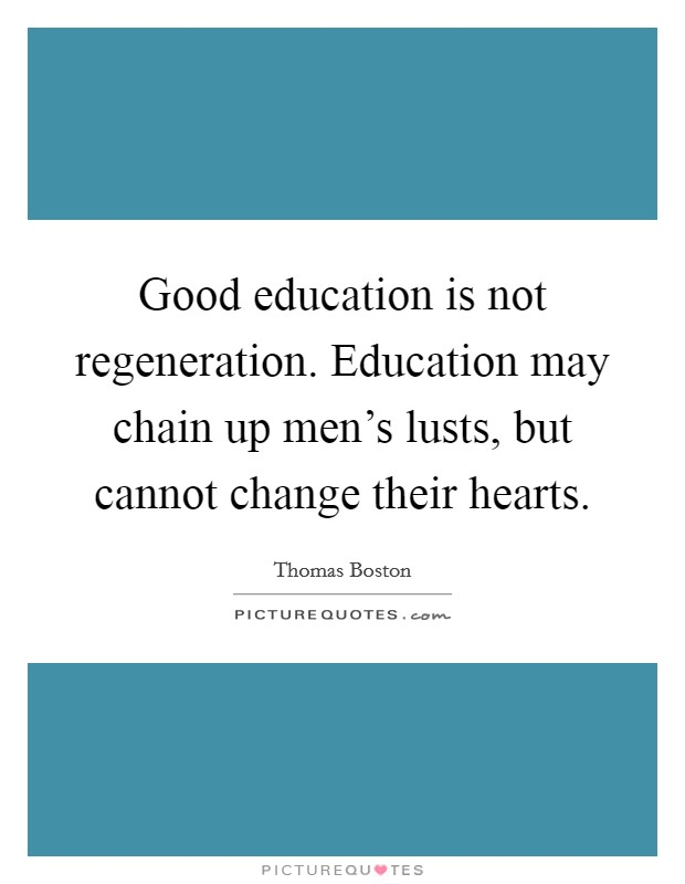 Good education is not regeneration. Education may chain up men's lusts, but cannot change their hearts Picture Quote #1
