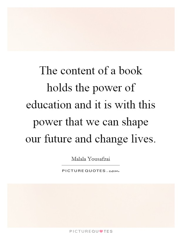 The content of a book holds the power of education and it is with this power that we can shape our future and change lives. Picture Quote #1