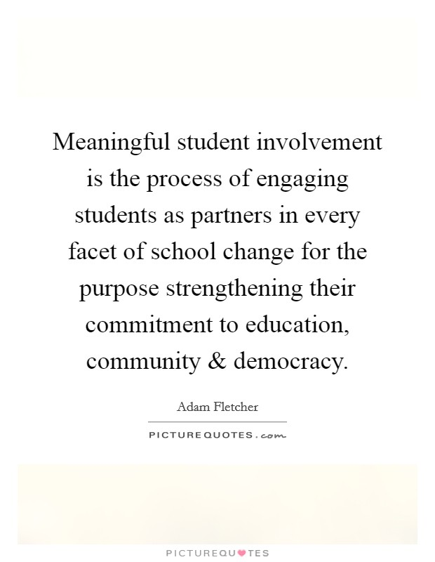 Meaningful student involvement is the process of engaging students as partners in every facet of school change for the purpose strengthening their commitment to education, community and democracy Picture Quote #1