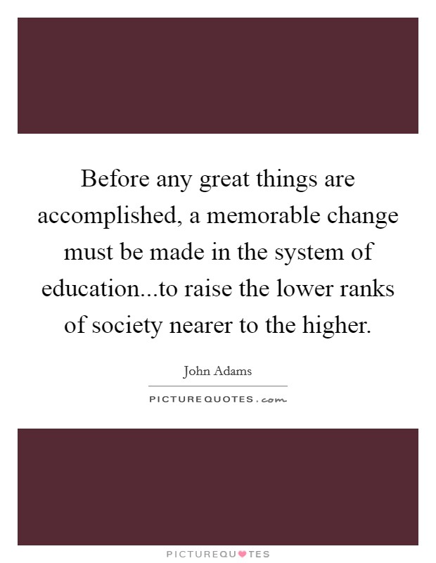 Before any great things are accomplished, a memorable change must be made in the system of education...to raise the lower ranks of society nearer to the higher Picture Quote #1
