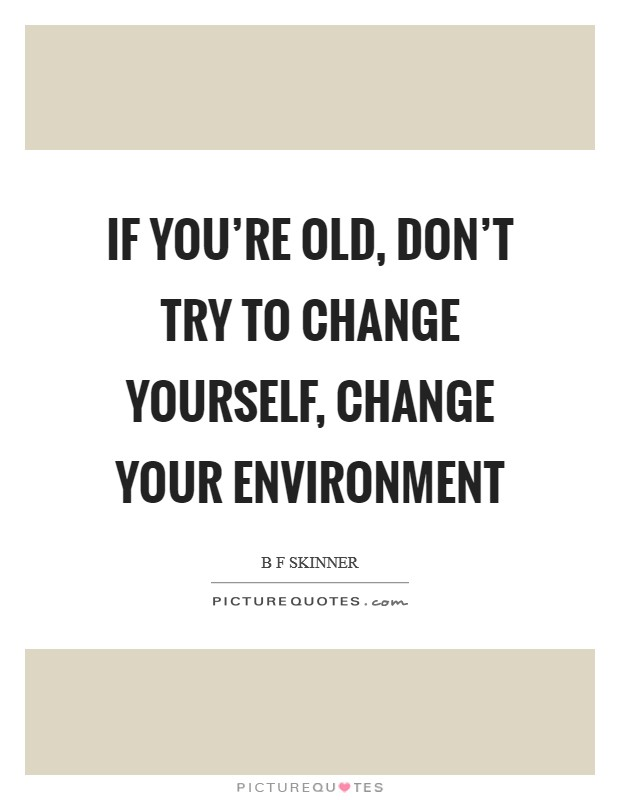 If you're old, don't try to change yourself, change your environment Picture Quote #1