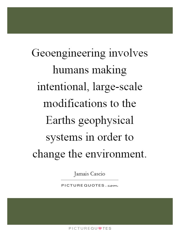 Geoengineering involves humans making intentional, large-scale modifications to the Earths geophysical systems in order to change the environment Picture Quote #1