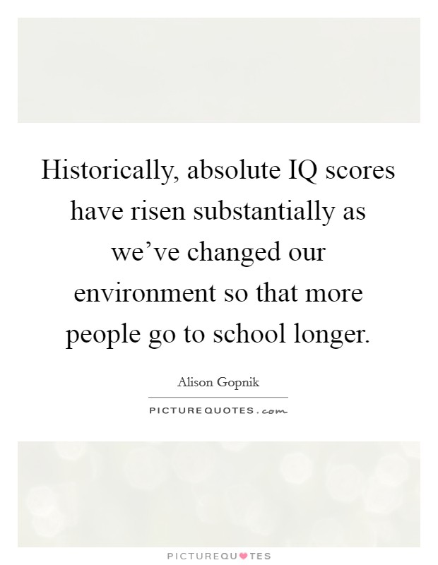 Historically, absolute IQ scores have risen substantially as we've changed our environment so that more people go to school longer Picture Quote #1
