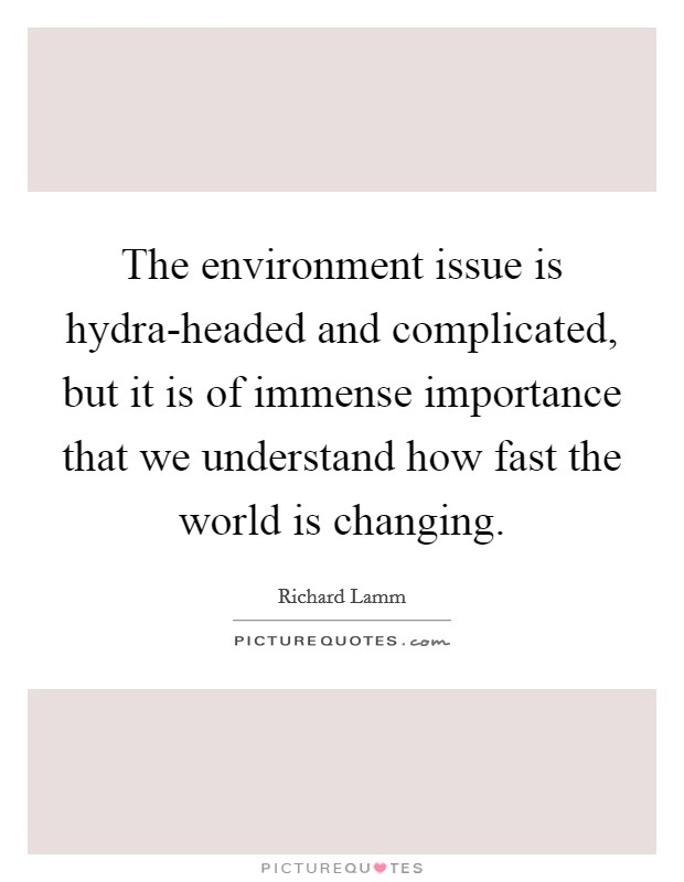 The environment issue is hydra-headed and complicated, but it is of immense importance that we understand how fast the world is changing. Picture Quote #1