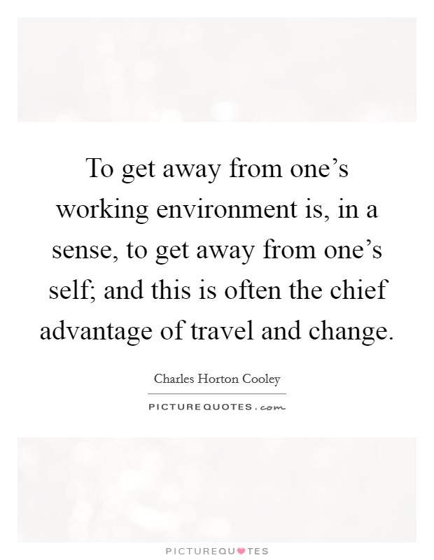 To get away from one's working environment is, in a sense, to get away from one's self; and this is often the chief advantage of travel and change Picture Quote #1