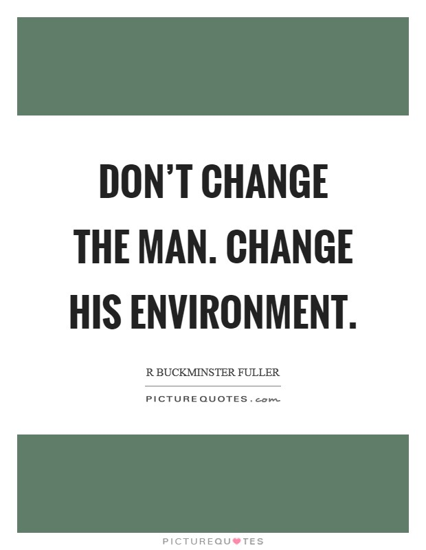 Don't change the man. Change his environment Picture Quote #1