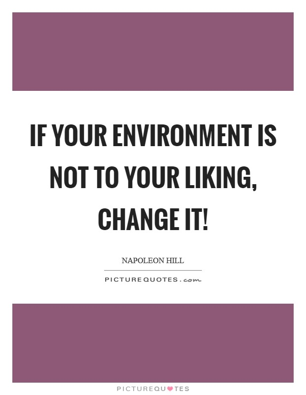 If your environment is not to your liking, change it! Picture Quote #1