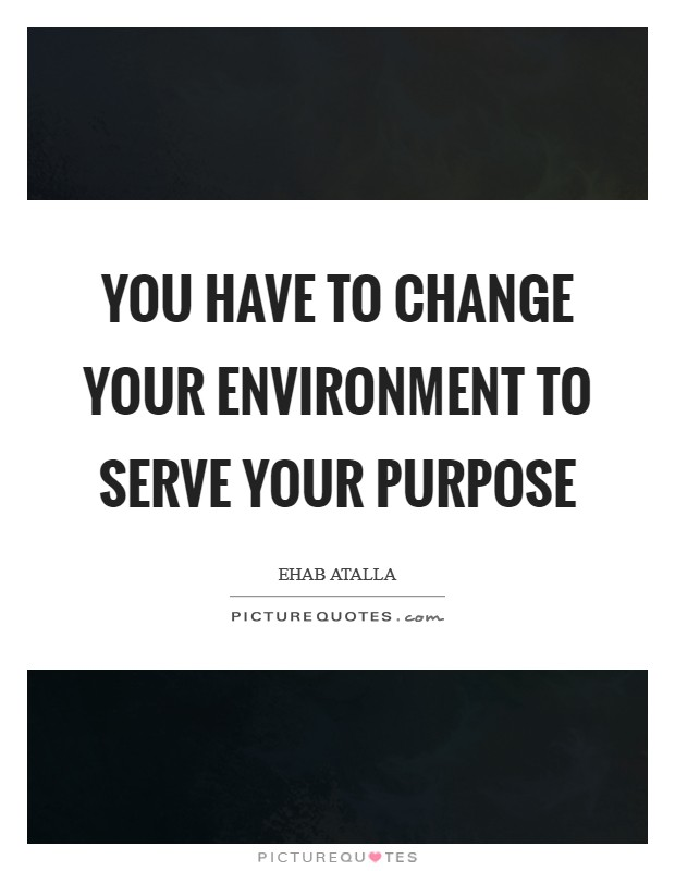 You have to change your environment to serve your purpose Picture Quote #1