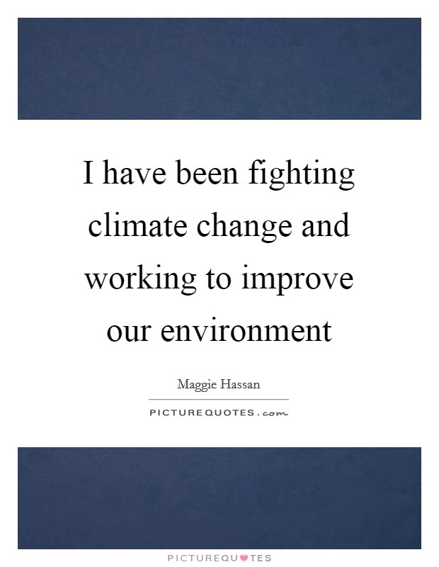 I have been fighting climate change and working to improve our environment Picture Quote #1