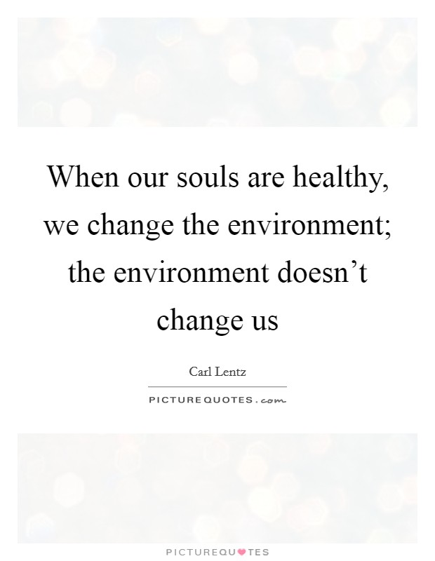 When our souls are healthy, we change the environment; the environment doesn't change us Picture Quote #1