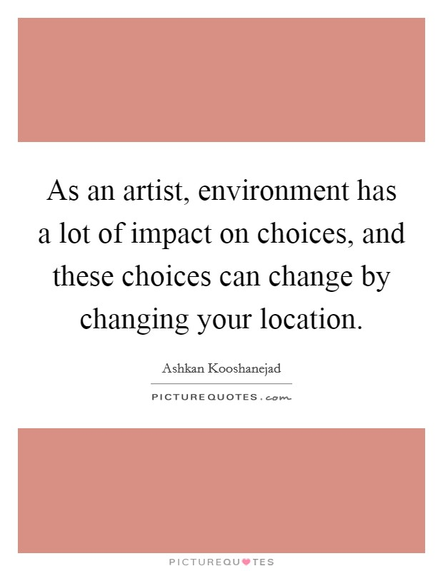 As an artist, environment has a lot of impact on choices, and these choices can change by changing your location Picture Quote #1