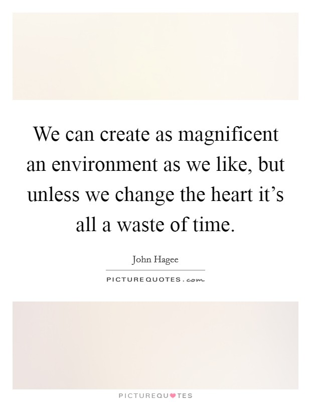We can create as magnificent an environment as we like, but unless we change the heart it's all a waste of time Picture Quote #1