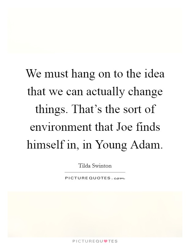 We must hang on to the idea that we can actually change things. That's the sort of environment that Joe finds himself in, in Young Adam Picture Quote #1