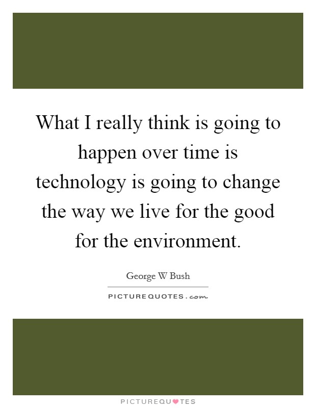 What I really think is going to happen over time is technology is going to change the way we live for the good for the environment Picture Quote #1