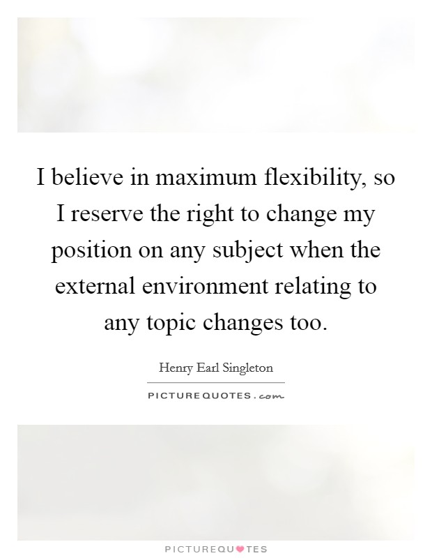 I believe in maximum flexibility, so I reserve the right to change my position on any subject when the external environment relating to any topic changes too Picture Quote #1