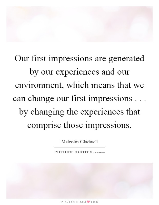 Our first impressions are generated by our experiences and our environment, which means that we can change our first impressions . . . by changing the experiences that comprise those impressions Picture Quote #1
