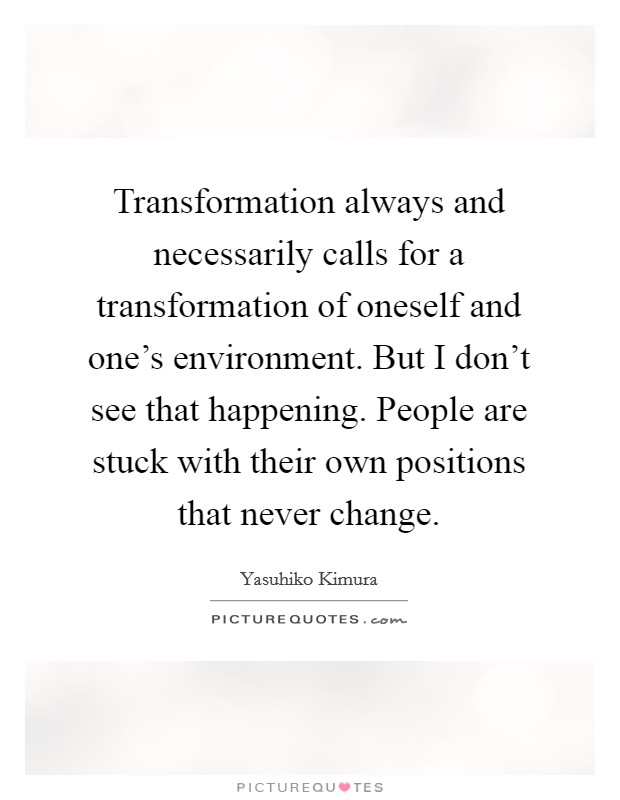 Transformation always and necessarily calls for a transformation of oneself and one's environment. But I don't see that happening. People are stuck with their own positions that never change. Picture Quote #1