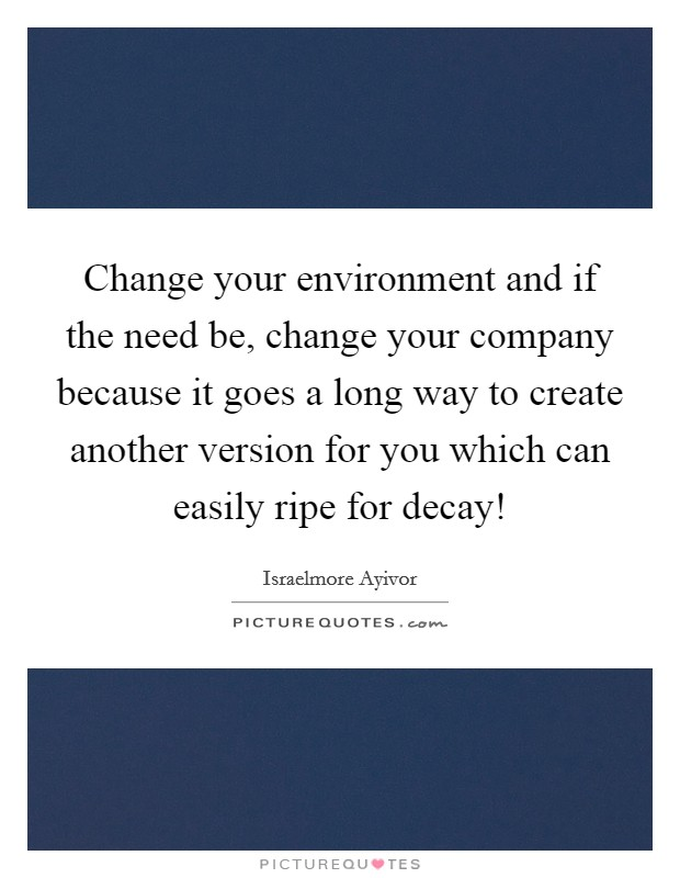 Change your environment and if the need be, change your company because it goes a long way to create another version for you which can easily ripe for decay! Picture Quote #1