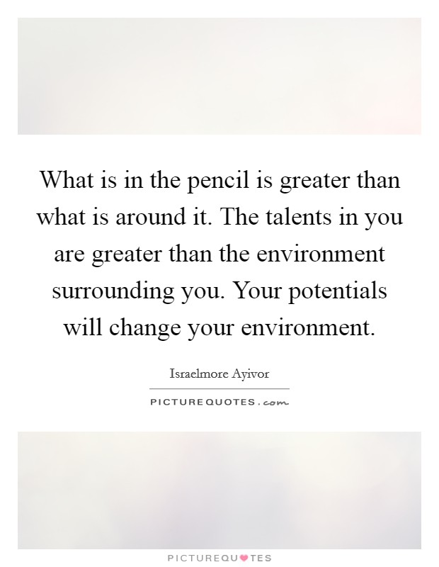 What is in the pencil is greater than what is around it. The talents in you are greater than the environment surrounding you. Your potentials will change your environment Picture Quote #1
