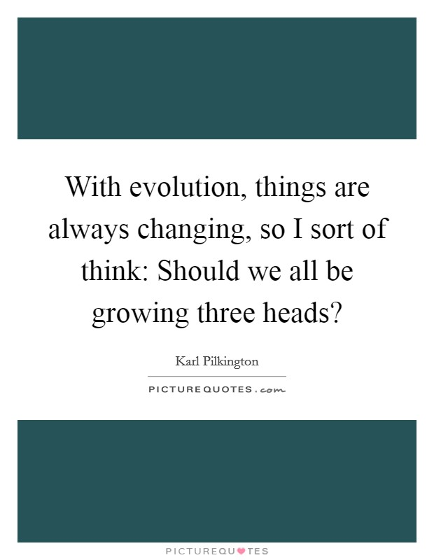 With evolution, things are always changing, so I sort of think: Should we all be growing three heads? Picture Quote #1