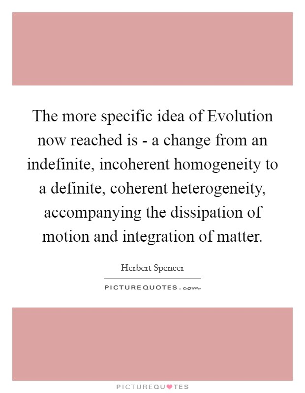 The more specific idea of Evolution now reached is - a change from an indefinite, incoherent homogeneity to a definite, coherent heterogeneity, accompanying the dissipation of motion and integration of matter Picture Quote #1