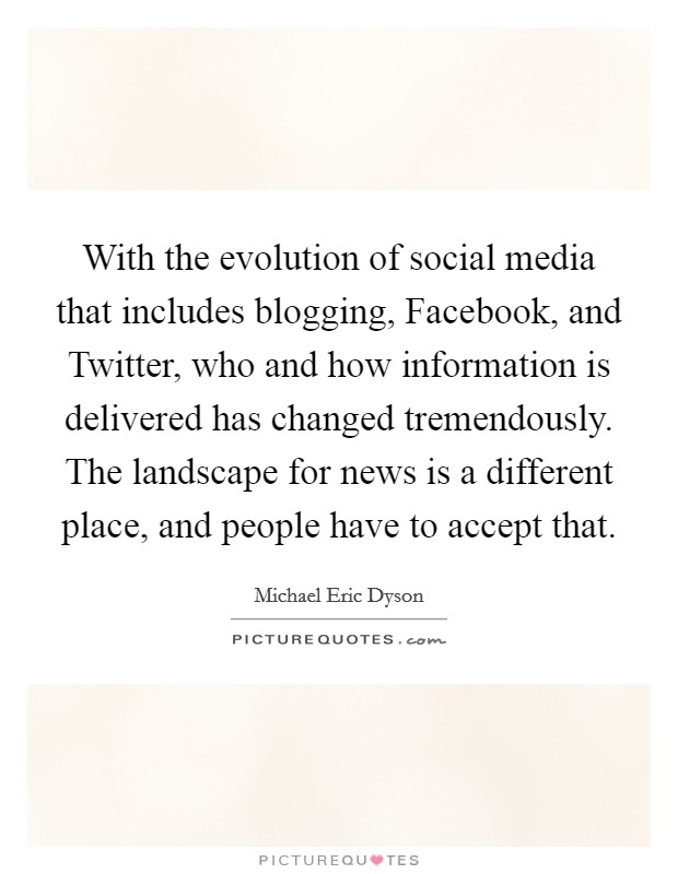 With the evolution of social media that includes blogging, Facebook, and Twitter, who and how information is delivered has changed tremendously. The landscape for news is a different place, and people have to accept that Picture Quote #1