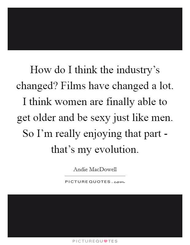 How do I think the industry's changed? Films have changed a lot. I think women are finally able to get older and be sexy just like men. So I'm really enjoying that part - that's my evolution Picture Quote #1