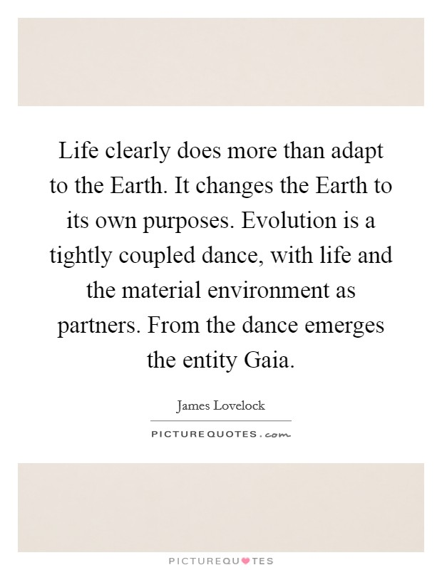 Life clearly does more than adapt to the Earth. It changes the Earth to its own purposes. Evolution is a tightly coupled dance, with life and the material environment as partners. From the dance emerges the entity Gaia. Picture Quote #1