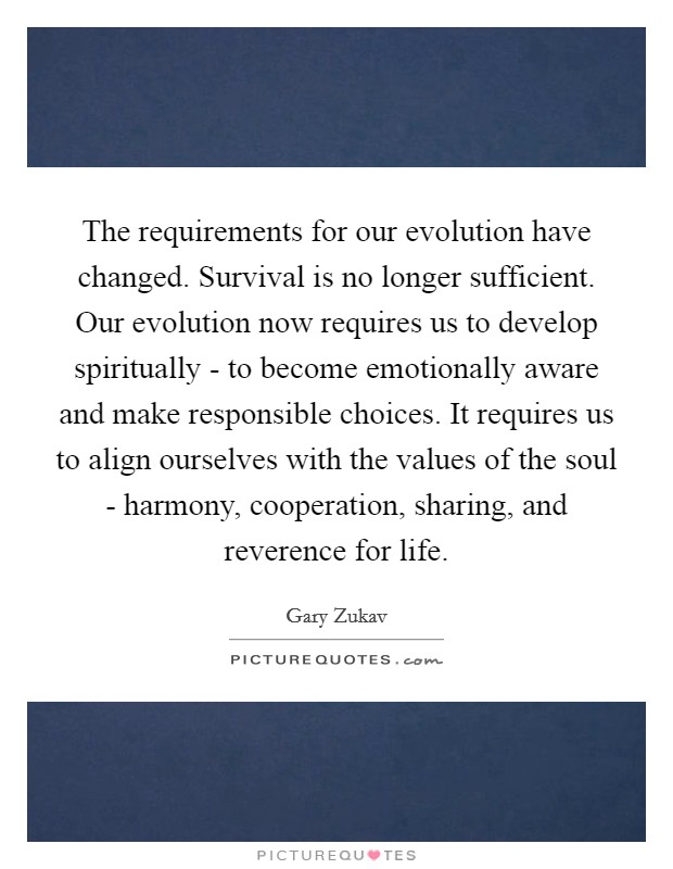 The requirements for our evolution have changed. Survival is no longer sufficient. Our evolution now requires us to develop spiritually - to become emotionally aware and make responsible choices. It requires us to align ourselves with the values of the soul - harmony, cooperation, sharing, and reverence for life Picture Quote #1