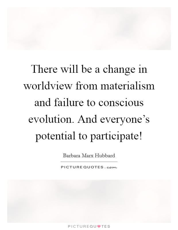 There will be a change in worldview from materialism and failure to conscious evolution. And everyone's potential to participate! Picture Quote #1